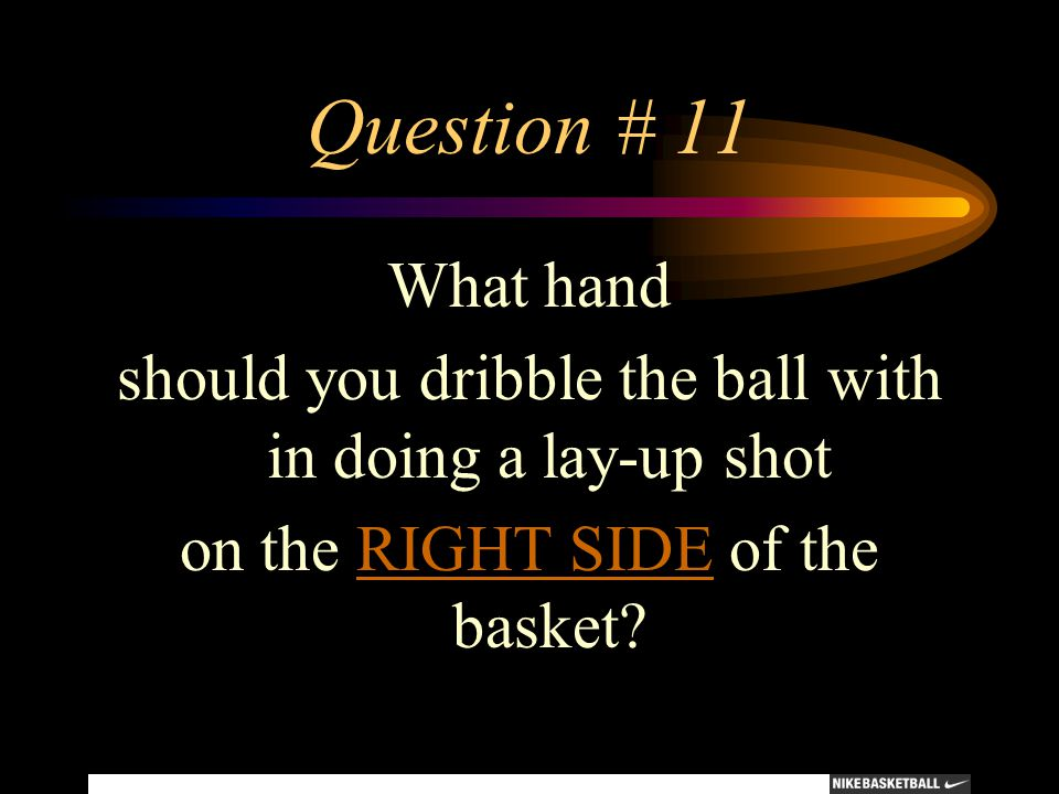Question # 11 What hand. should you dribble the ball with in doing a lay-up shot.