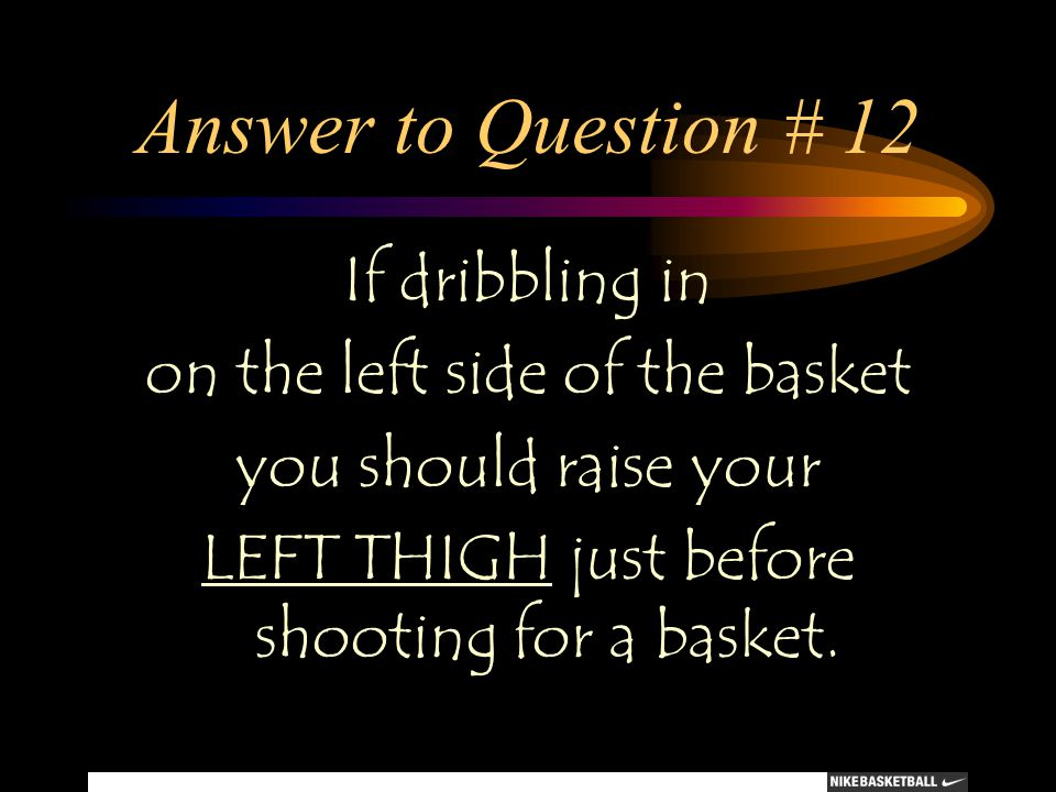 Answer to Question # 12 If dribbling in on the left side of the basket