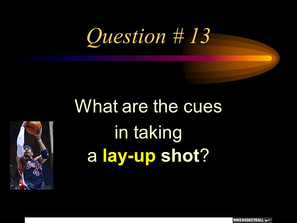 Question # 13 What are the cues in taking a lay-up shot