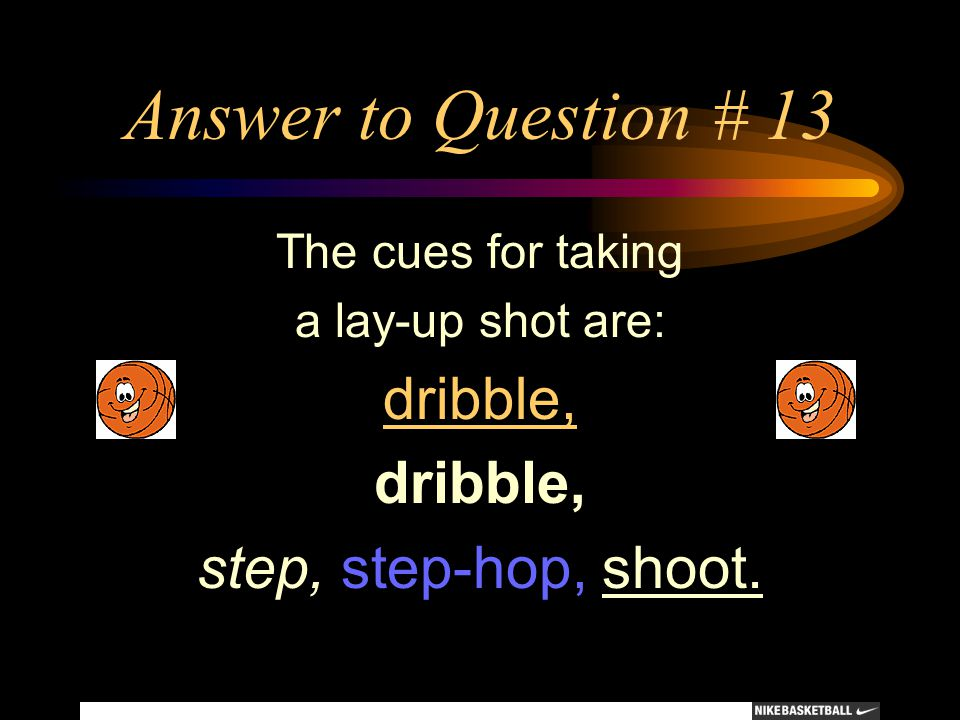 Answer to Question # 13 dribble, step, step-hop, shoot.