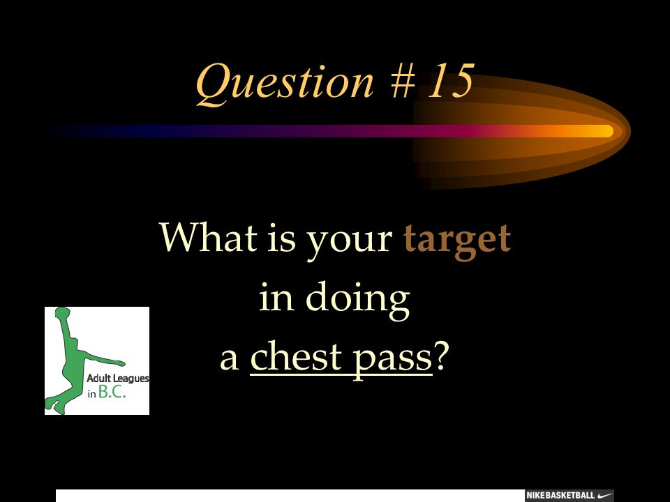 Question # 15 What is your target in doing a chest pass