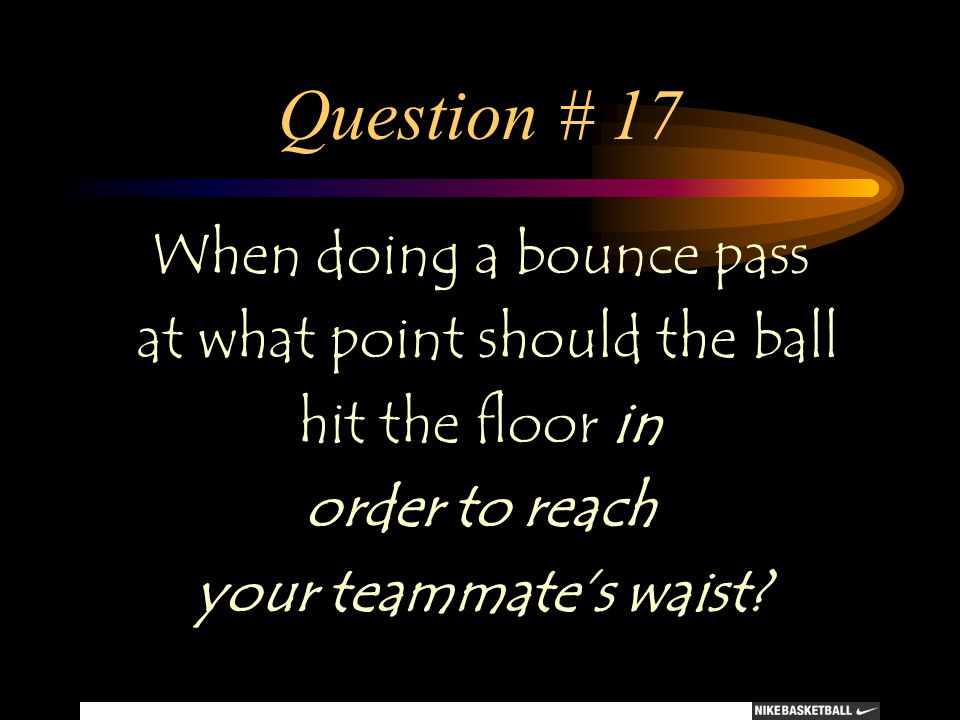 Question # 17 When doing a bounce pass at what point should the ball