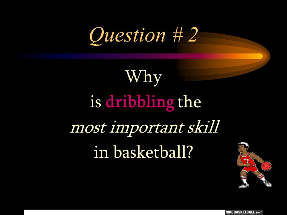 Question # 2 Why is dribbling the most important skill in basketball