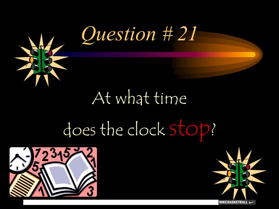 Question # 21 At what time does the clock stop