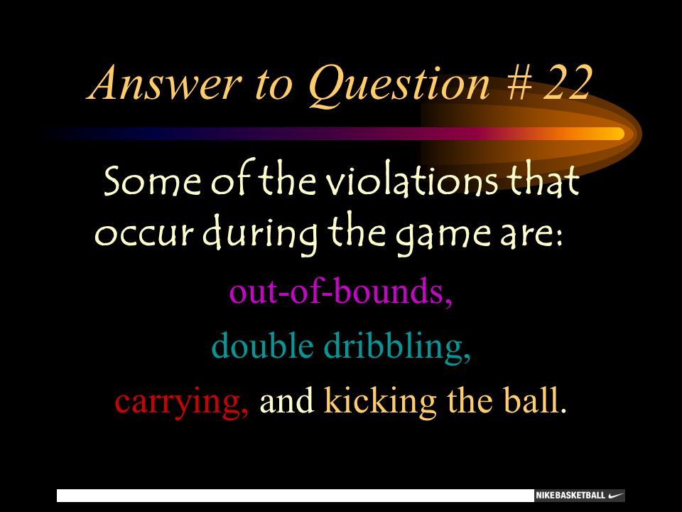 Answer to Question # 22 Some of the violations that occur during the game are: out-of-bounds, double dribbling,