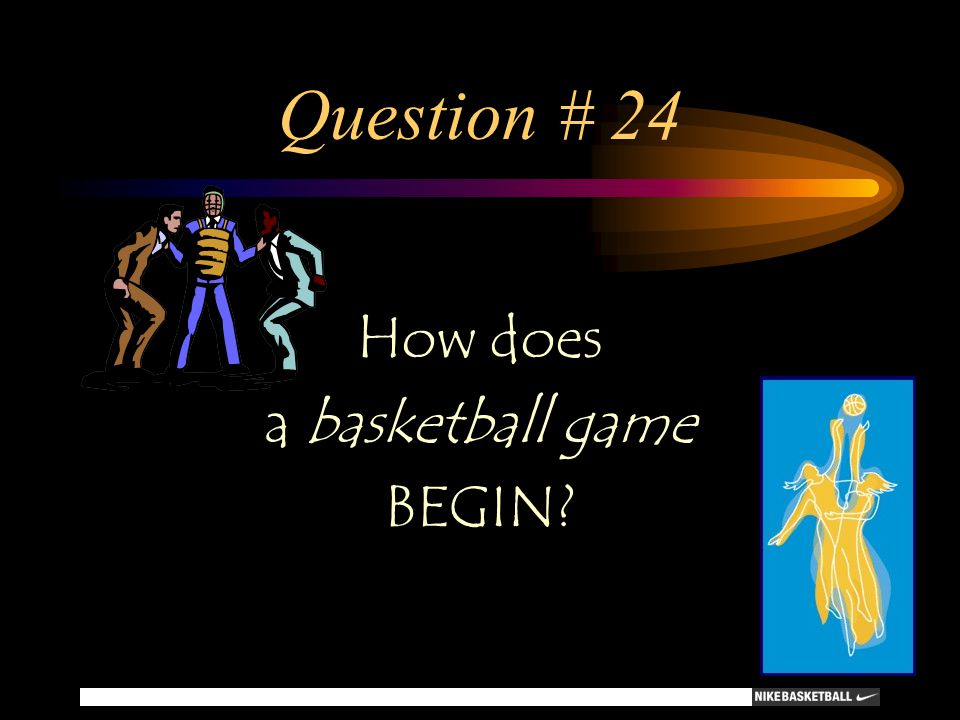 Question # 24 How does a basketball game BEGIN