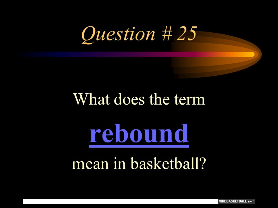 Question # 25 What does the term rebound mean in basketball