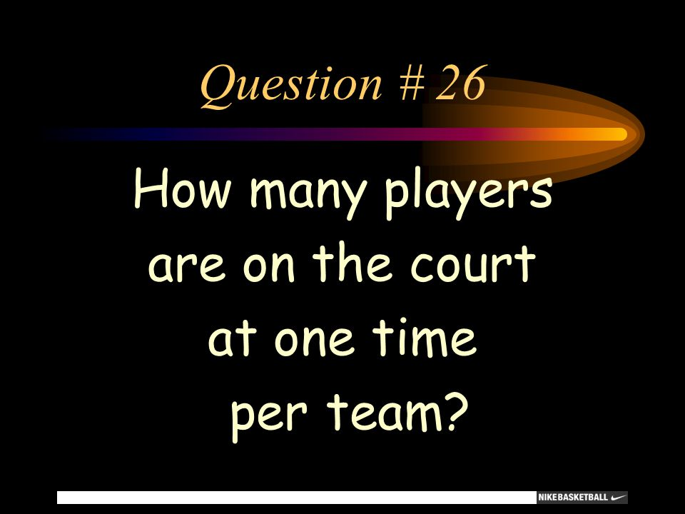 Question # 26 How many players are on the court at one time per team