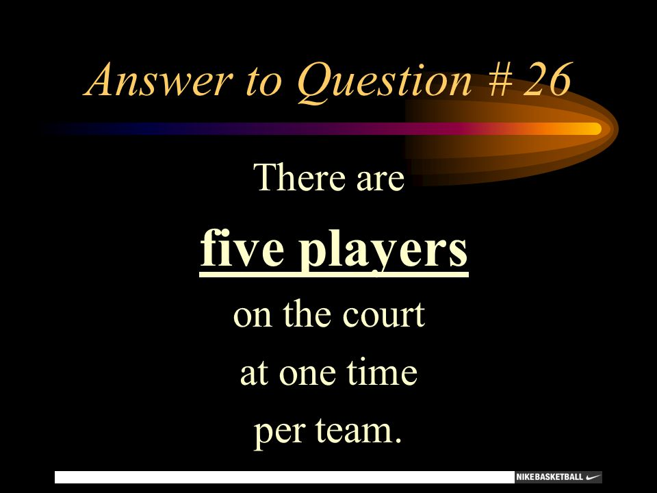 Answer to Question # 26 There are five players on the court
