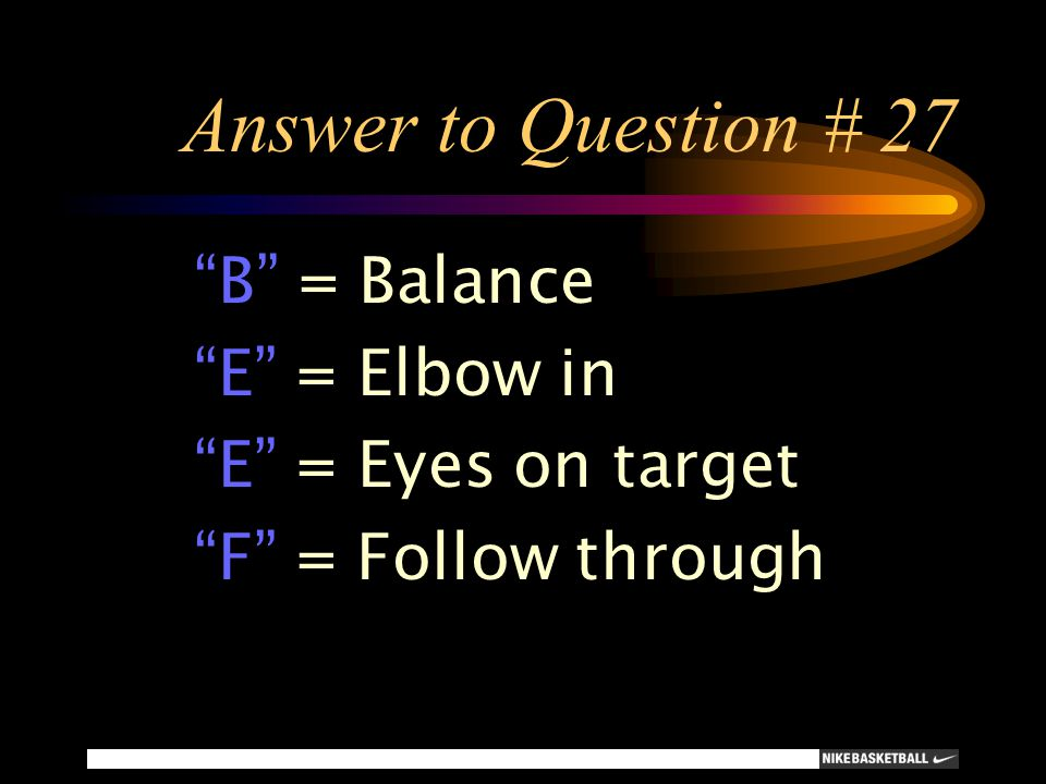 Answer to Question # 27 B = Balance E = Elbow in