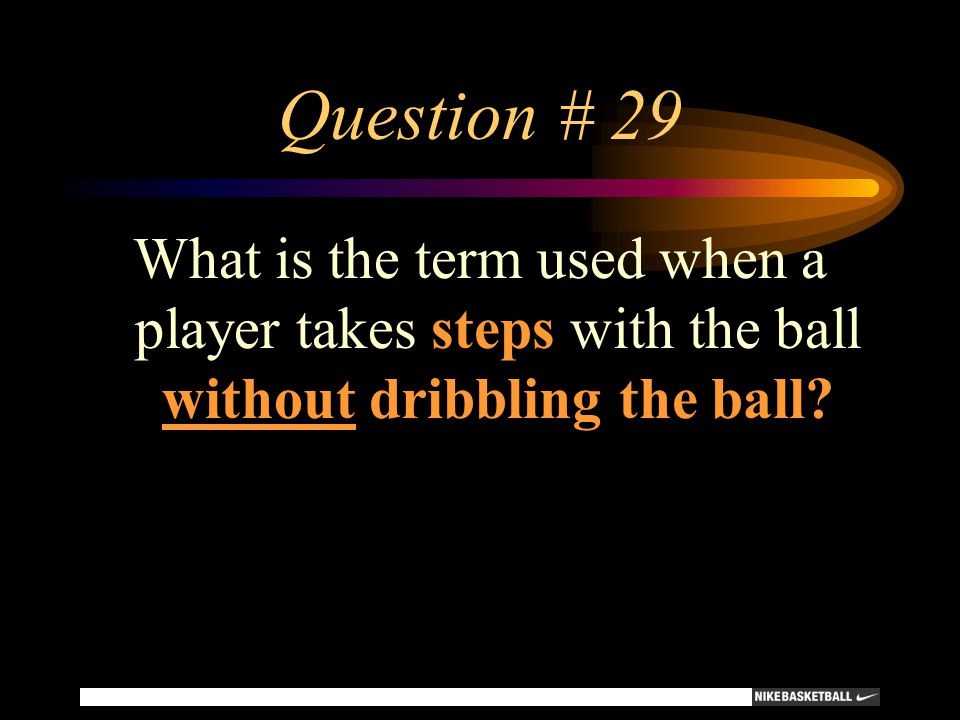Question # 29 What is the term used when a player takes steps with the ball without dribbling the ball