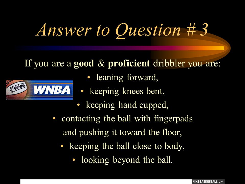 Answer to Question # 3 If you are a good & proficient dribbler you are: leaning forward, keeping knees bent,
