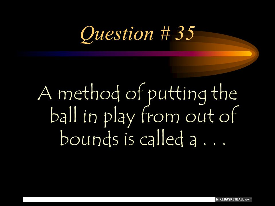Question # 35 A method of putting the ball in play from out of bounds is called a . . .