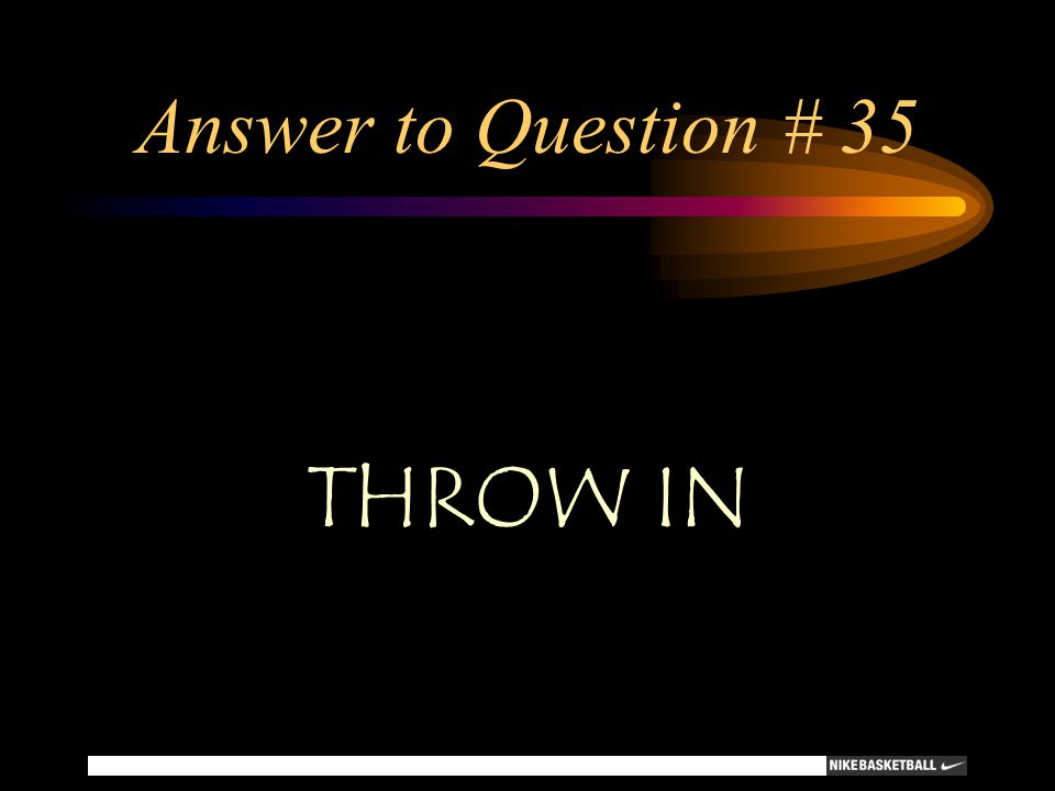 Answer to Question # 35 THROW IN