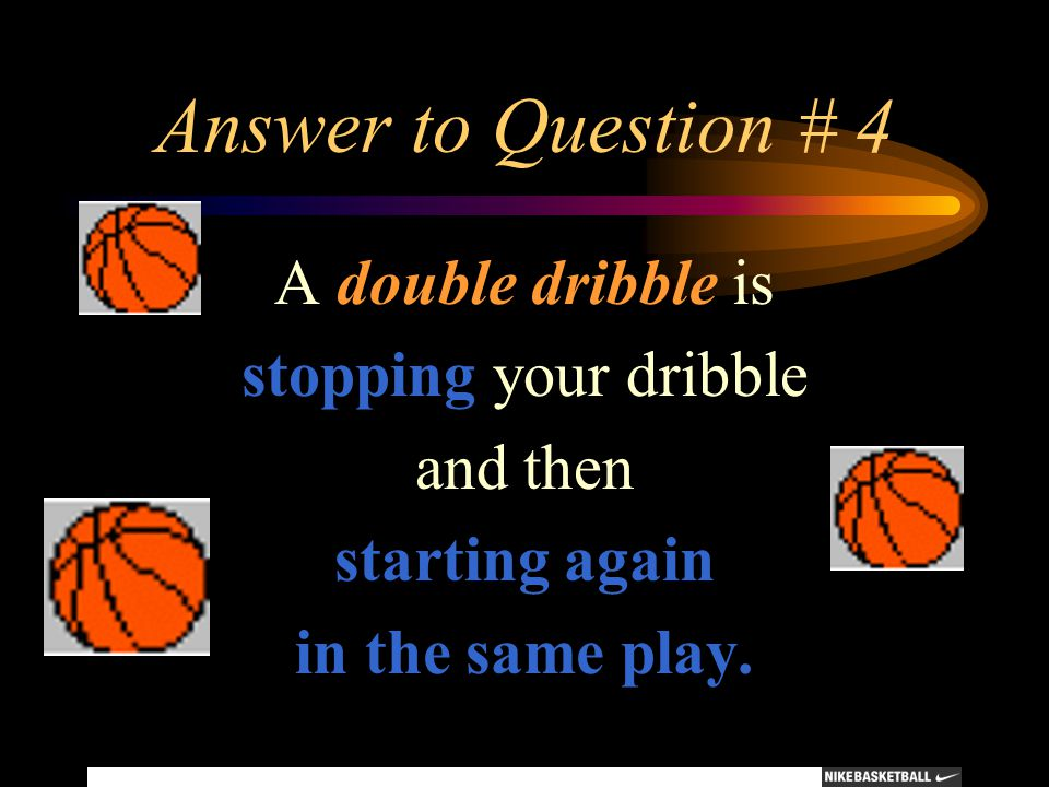 Answer to Question # 4 A double dribble is stopping your dribble