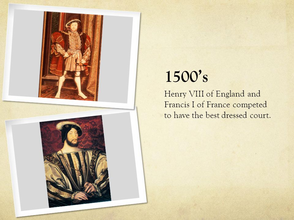 1500's Henry VIII of England and Francis I of France competed to have the best dressed court.