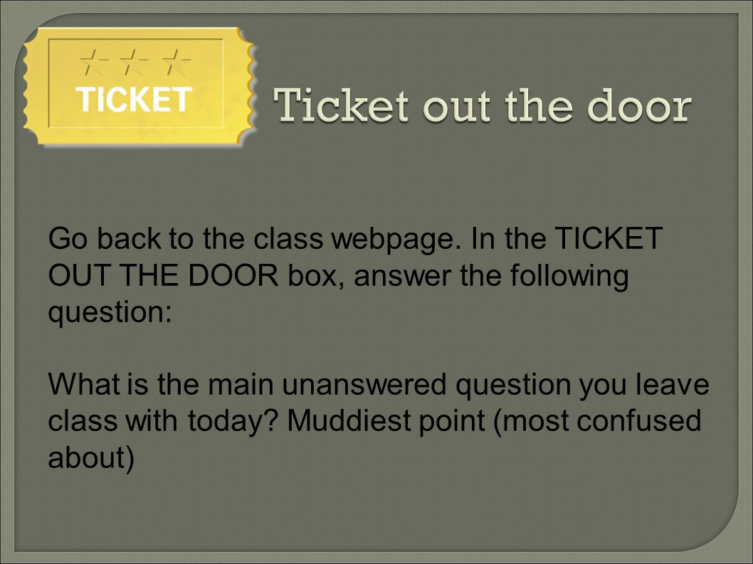 Ticket out the door Go back to the class webpage. In the TICKET OUT THE DOOR box, answer the following question: