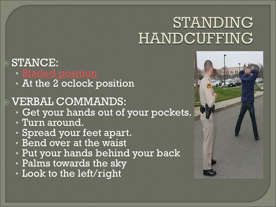 STANDING HANDCUFFING STANCE: VERBAL COMMANDS: Bladed position
