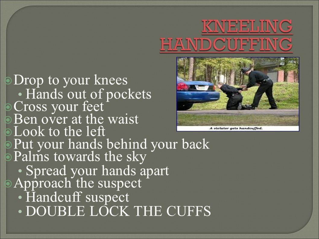 KNEELING HANDCUFFING Drop to your knees Hands out of pockets