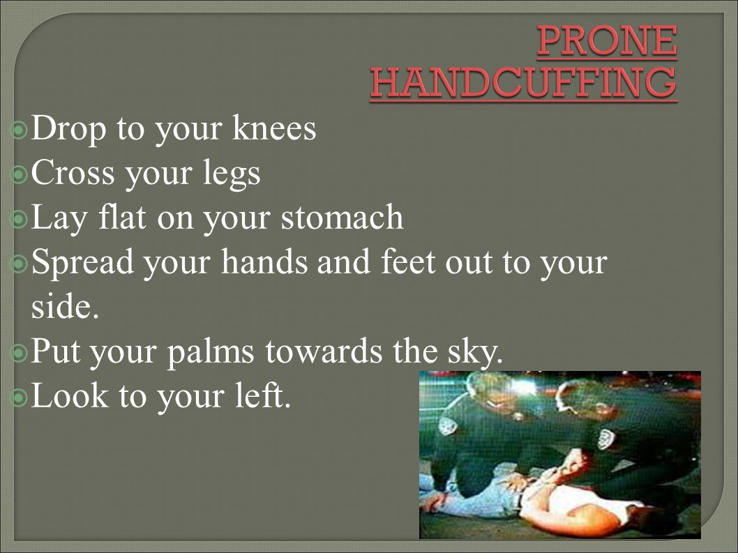 PRONE HANDCUFFING Drop to your knees Cross your legs