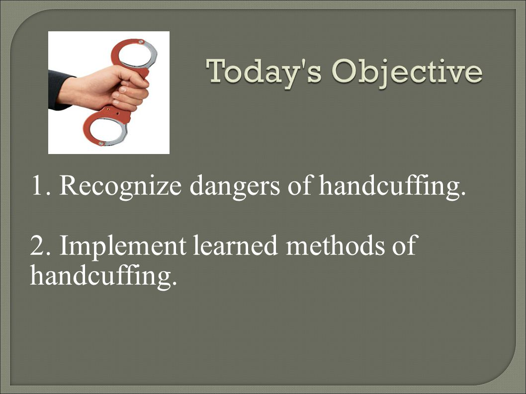 Today s Objective 1. Recognize dangers of handcuffing.