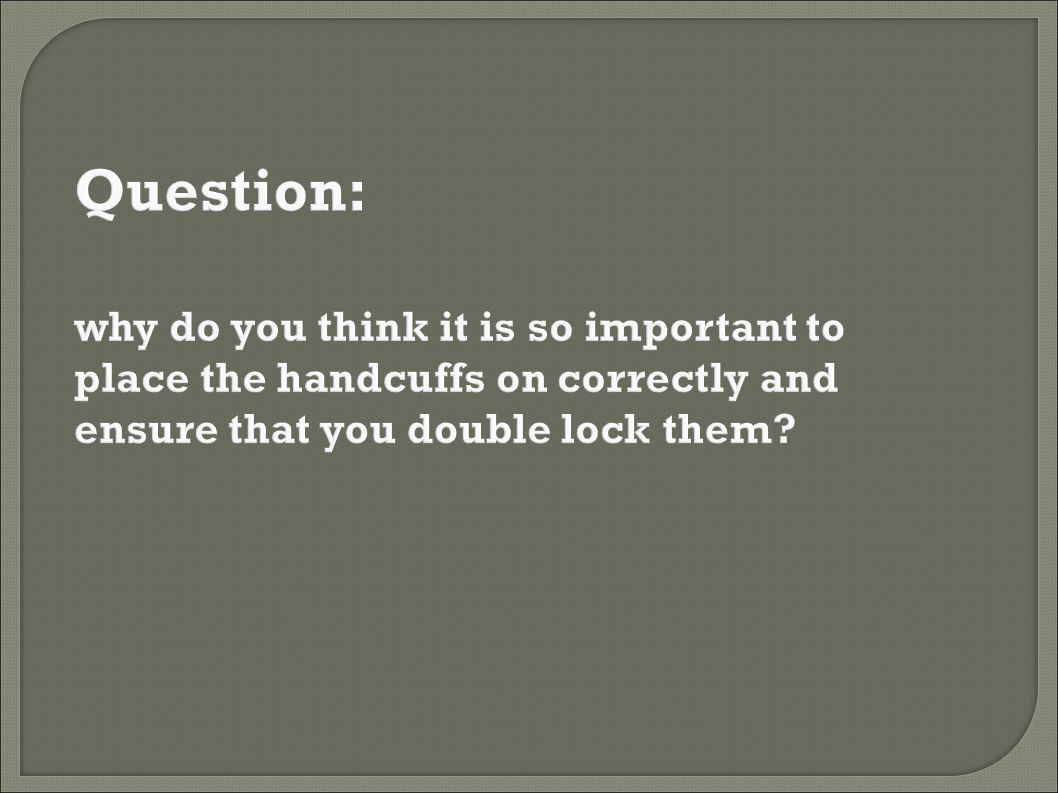 Question: why do you think it is so important to place the handcuffs on correctly and ensure that you double lock them