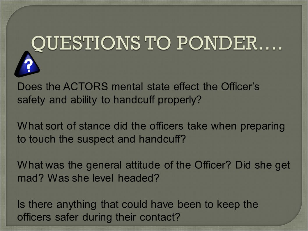 QUESTIONS TO PONDER…. Does the ACTORS mental state effect the Officer's safety and ability to handcuff properly