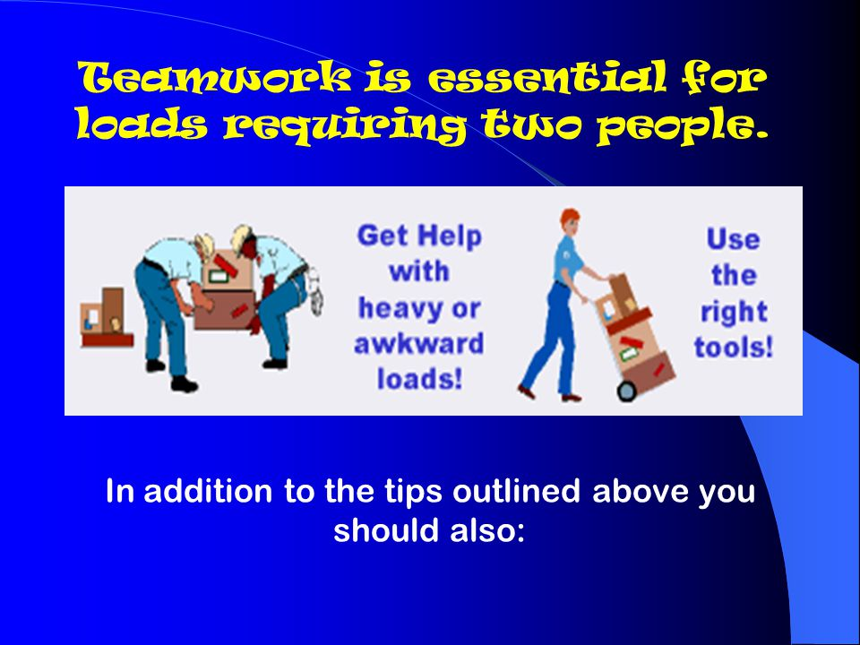 Teamwork is essential for loads requiring two people.
