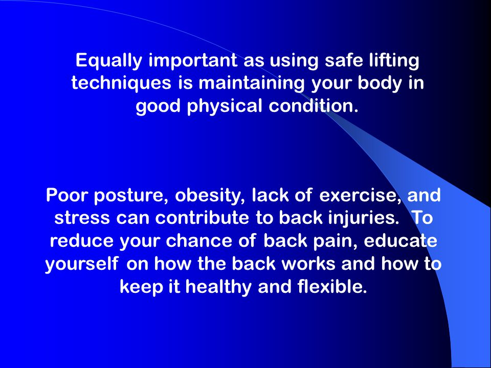 Equally important as using safe lifting techniques is maintaining your body in good physical condition.
