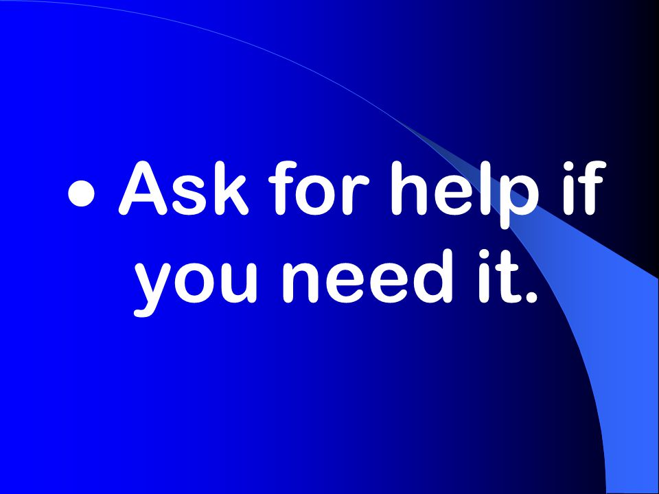  Ask for help if you need it.