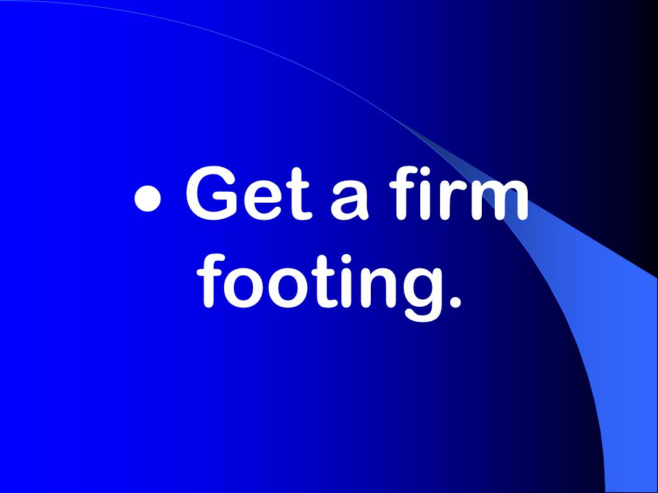  Get a firm footing.