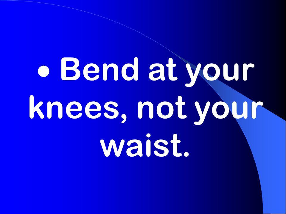  Bend at your knees, not your waist.