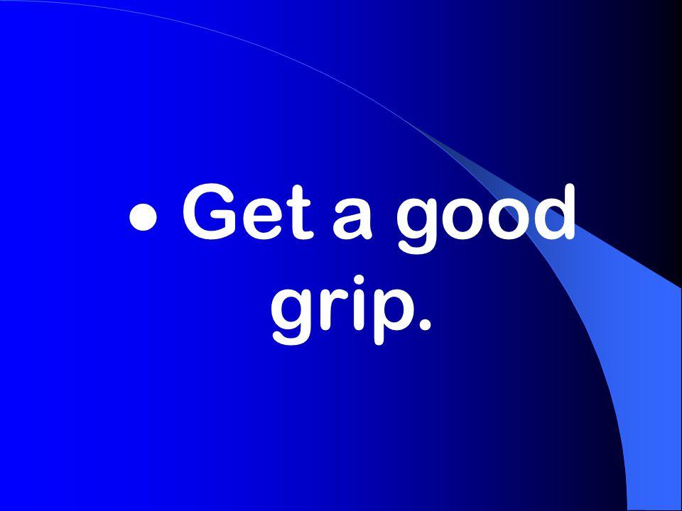  Get a good grip.