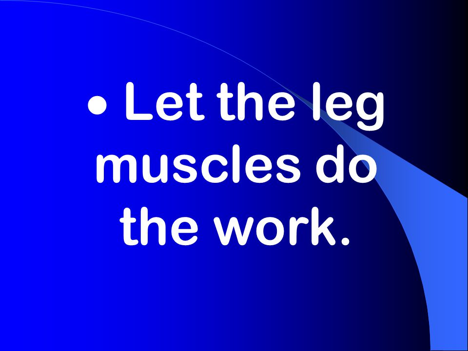  Let the leg muscles do the work.
