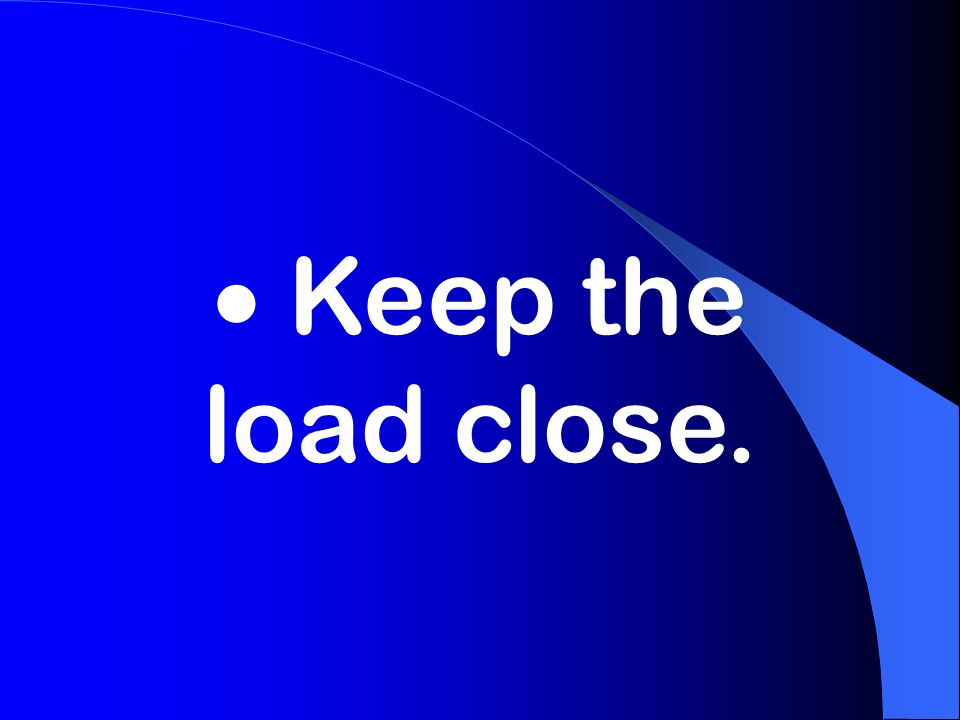  Keep the load close.