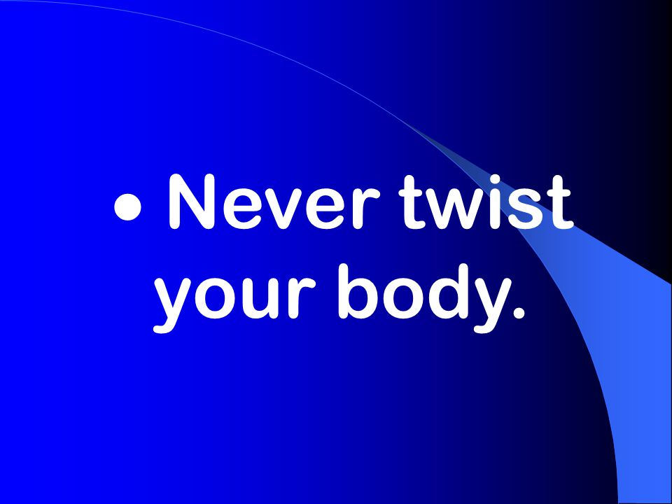  Never twist your body.