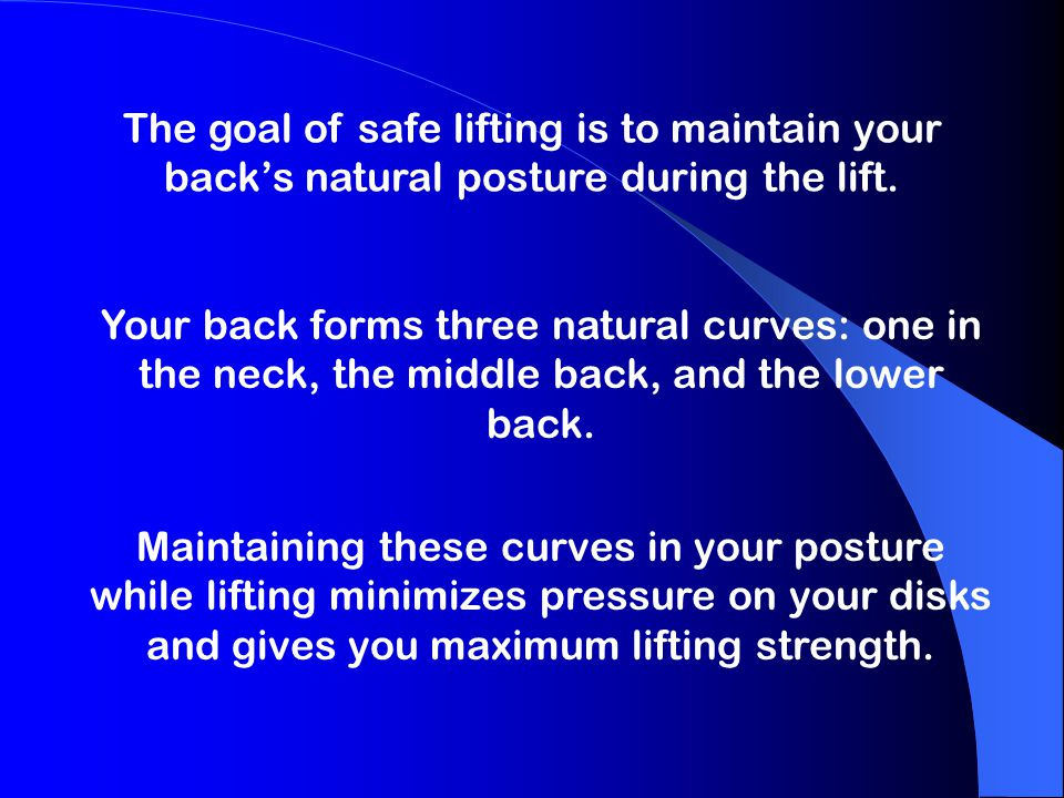 The goal of safe lifting is to maintain your back's natural posture during the lift.