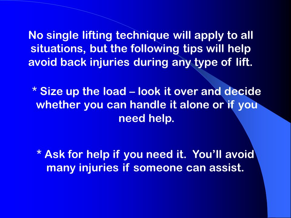 No single lifting technique will apply to all situations, but the following tips will help avoid back injuries during any type of lift.