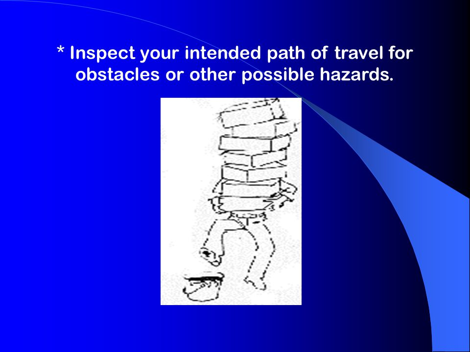 * Inspect your intended path of travel for obstacles or other possible hazards.