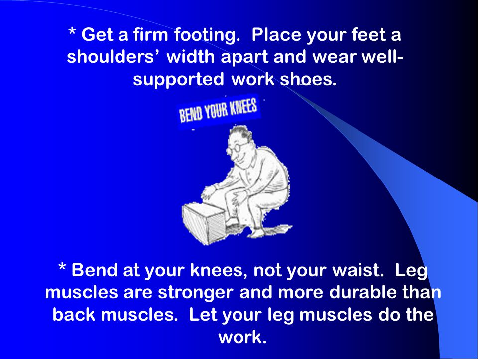 * Get a firm footing. Place your feet a shoulders' width apart and wear well-supported work shoes.