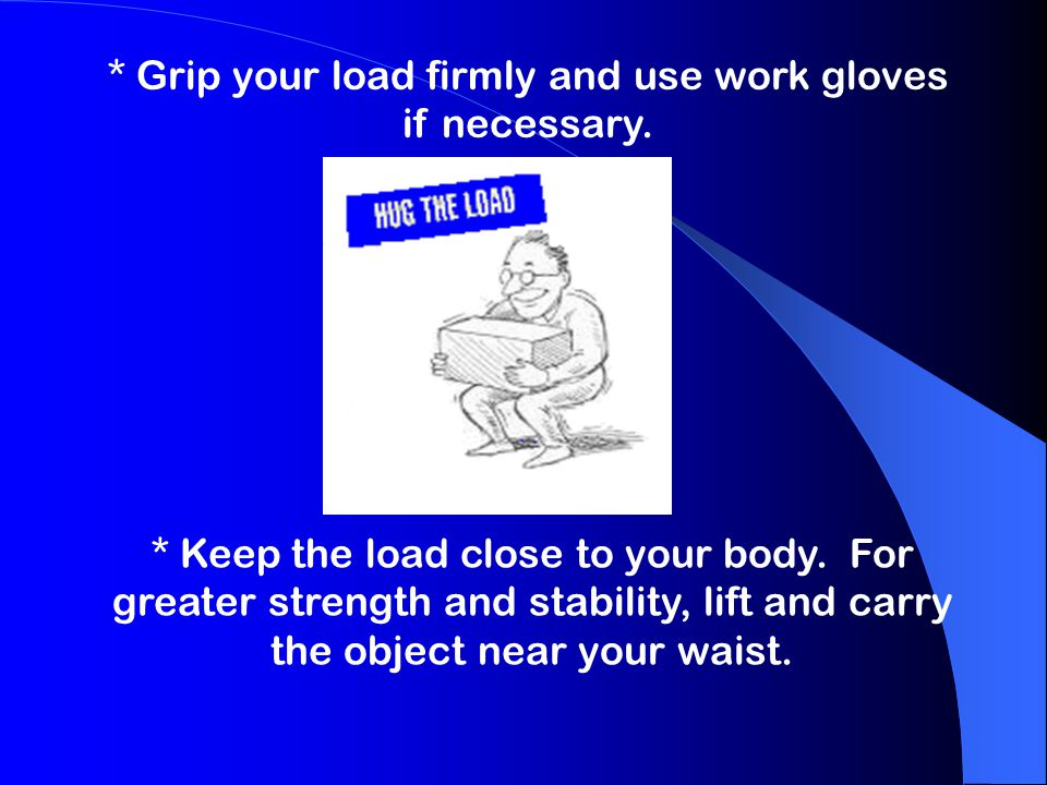 * Grip your load firmly and use work gloves if necessary.