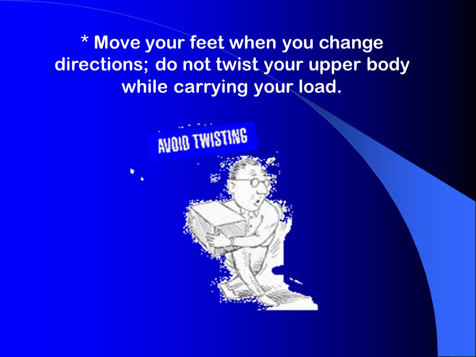 * Move your feet when you change directions; do not twist your upper body while carrying your load.