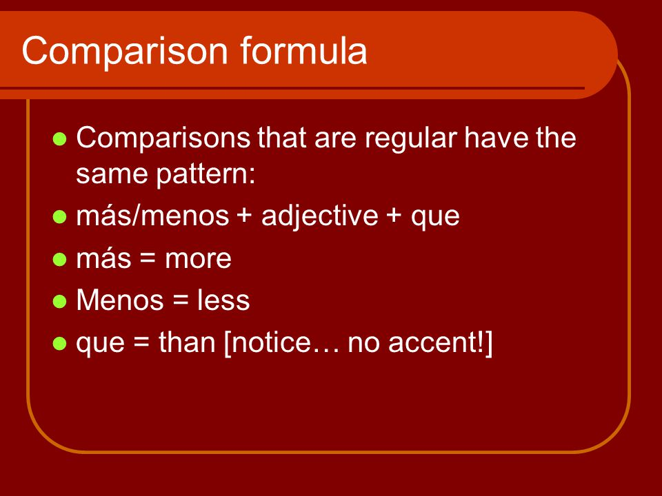 Comparison formula Comparisons that are regular have the same pattern: