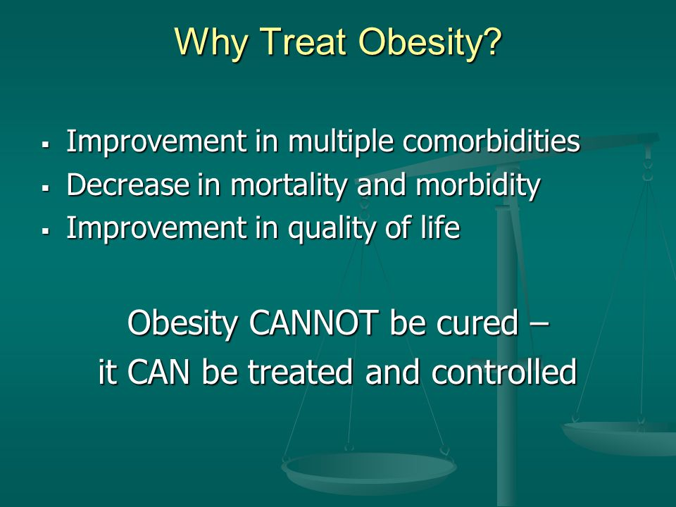 Why Treat Obesity Obesity CANNOT be cured –