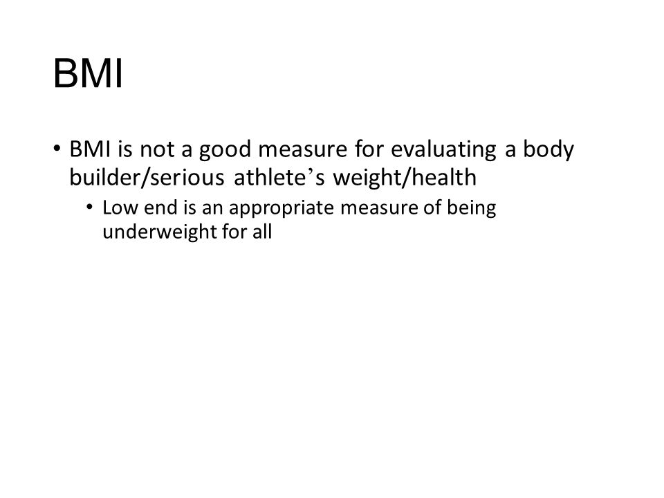 BMI BMI is not a good measure for evaluating a body builder/serious athlete's weight/health.