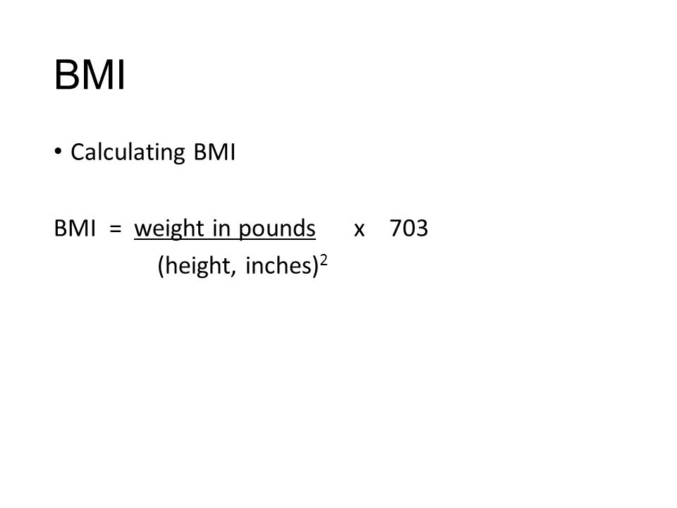 BMI Calculating BMI BMI = weight in pounds x 703 (height, inches)2