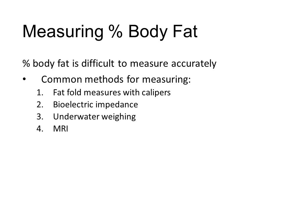 Measuring % Body Fat % body fat is difficult to measure accurately