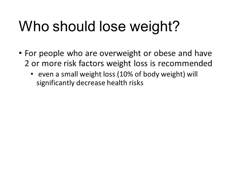Who should lose weight For people who are overweight or obese and have 2 or more risk factors weight loss is recommended.