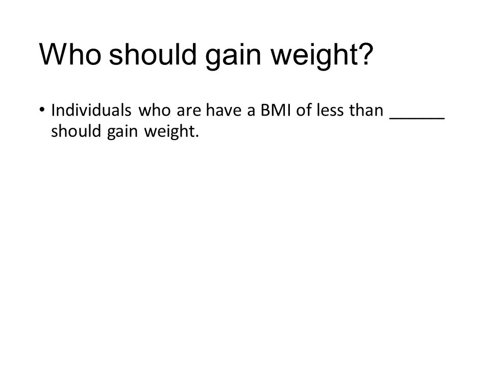 Who should gain weight Individuals who are have a BMI of less than ______ should gain weight.