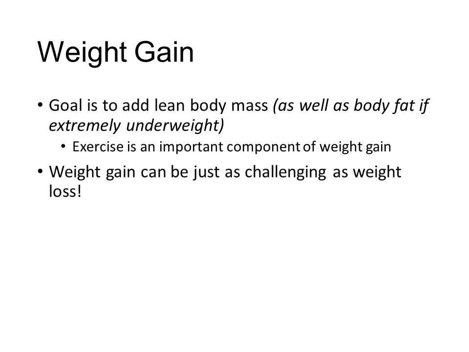 Weight Gain Goal is to add lean body mass (as well as body fat if extremely underweight) Exercise is an important component of weight gain.